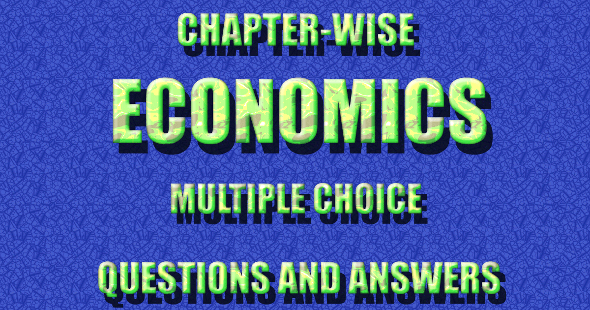 Chapter-wise Economics Multiple Choice Questions(MCQs) and Answers